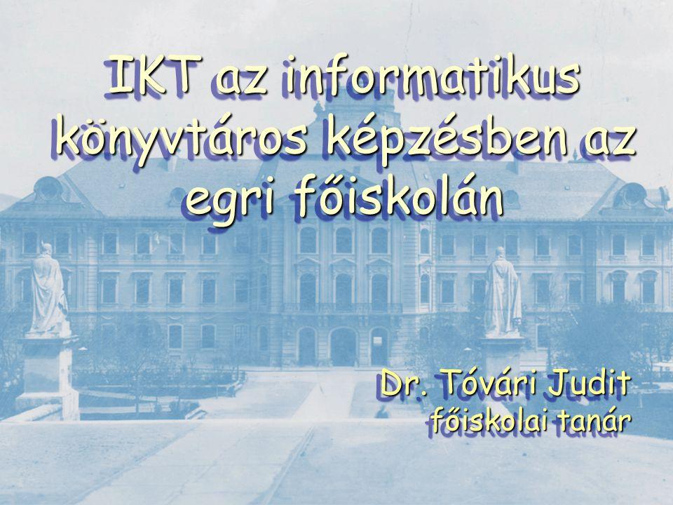 IKT az informatikus könyvtáros képzésben az egri főiskolán Dr. Tóvári Judit főiskolai tanár Dr. Tóvári Judit főiskolai tanár