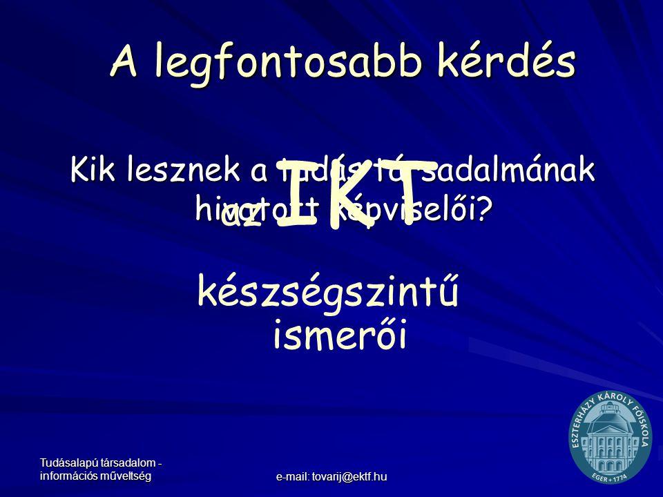 Tudásalapú társadalom - információs műveltség e-mail: tovarij@ektf.hu A legfontosabb kérdés Kik lesznek a tudás társadalmának hivatott képviselői? az