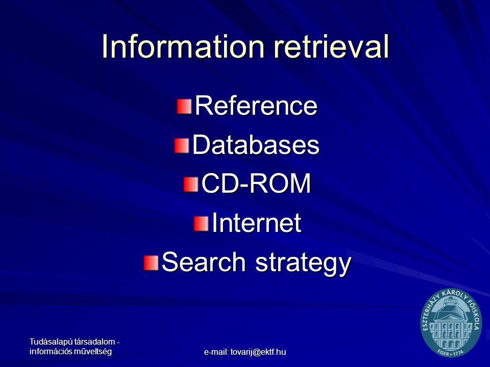 Tudásalapú társadalom - információs műveltség e-mail: tovarij@ektf.hu Information retrieval Reference Databases CD-ROM Internet Search strategy