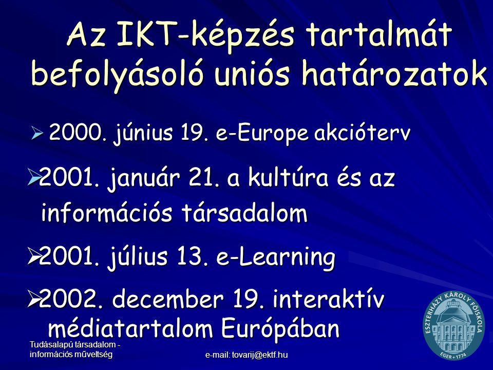 Tudásalapú társadalom - információs műveltség e-mail: tovarij@ektf.hu Az IKT-képzés tartalmát befolyásoló uniós határozatok  2000. június 19. e-Europ