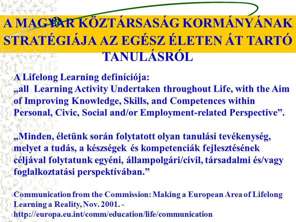 "A MAGYAR KÖZTÁRSASÁG KORMÁNYÁNAK STRATÉGIÁJA AZ EGÉSZ ÉLETEN ÁT TARTÓ TANULÁSRÓL A Lifelong Learning definíciója: ""all Learning Activity Undertaken th"
