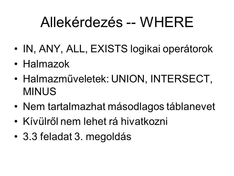 Allekérdezés -- WHERE IN, ANY, ALL, EXISTS logikai operátorok Halmazok Halmazműveletek: UNION, INTERSECT, MINUS Nem tartalmazhat másodlagos táblanevet