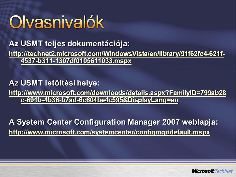 Az USMT teljes dokumentációja: http://technet2.microsoft.com/WindowsVista/en/library/91f62fc4-621f- 4537-b311-1307df0105611033.mspx http://technet2.microsoft.com/WindowsVista/en/library/91f62fc4-621f- 4537-b311-1307df0105611033.mspx Az USMT letöltési helye: http://www.microsoft.com/downloads/details.aspx FamilyID=799ab28 c-691b-4b36-b7ad-6c604be4c595&DisplayLang=en http://www.microsoft.com/downloads/details.aspx FamilyID=799ab28 c-691b-4b36-b7ad-6c604be4c595&DisplayLang=en A System Center Configuration Manager 2007 weblapja: http://www.microsoft.com/systemcenter/configmgr/default.mspx
