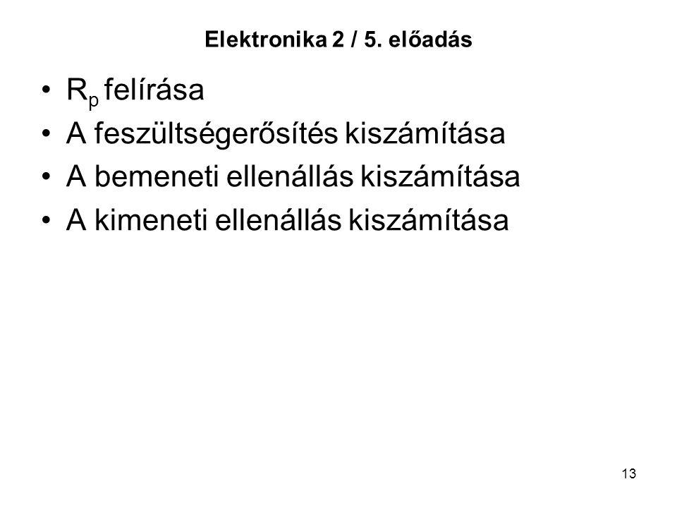 13 Elektronika 2 / 5. előadás R p felírása A feszültségerősítés kiszámítása A bemeneti ellenállás kiszámítása A kimeneti ellenállás kiszámítása