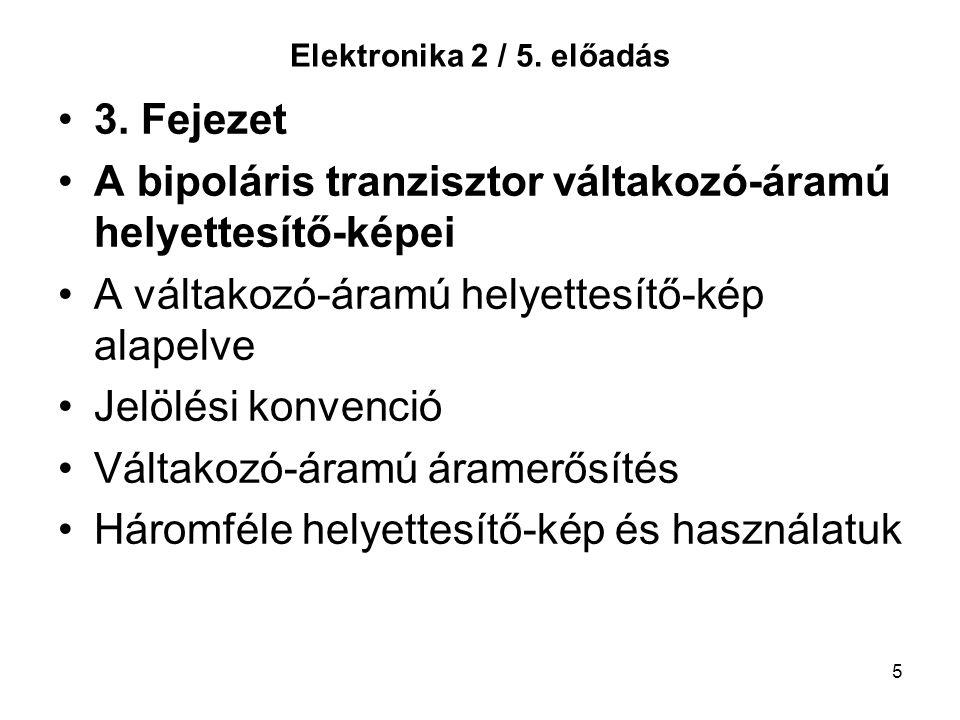 5 Elektronika 2 / 5. előadás 3. Fejezet A bipoláris tranzisztor váltakozó-áramú helyettesítő-képei A váltakozó-áramú helyettesítő-kép alapelve Jelölés