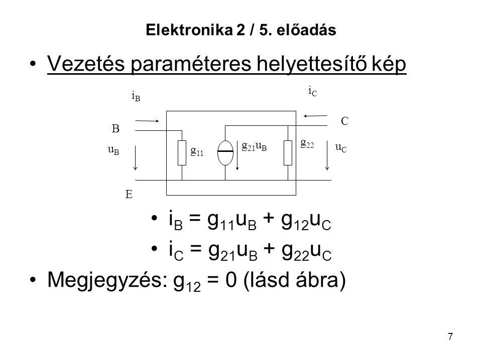 7 Elektronika 2 / 5. előadás Vezetés paraméteres helyettesítő kép i B = g 11 u B + g 12 u C i C = g 21 u B + g 22 u C Megjegyzés: g 12 = 0 (lásd ábra)
