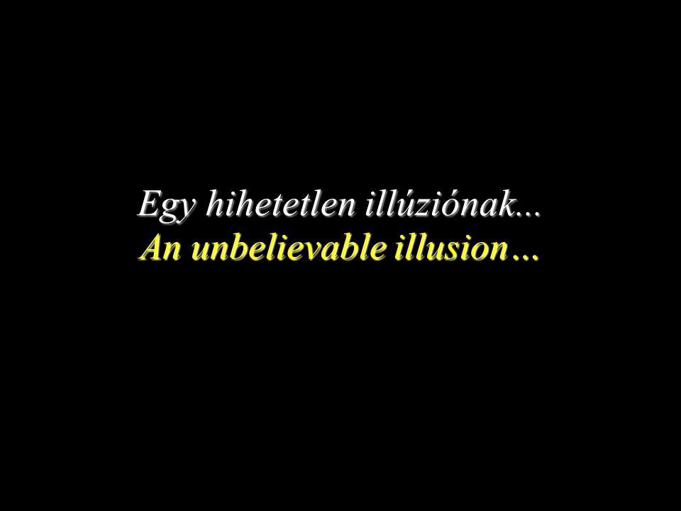 Egy hihetetlen illúziónak... An unbelievable illusion…