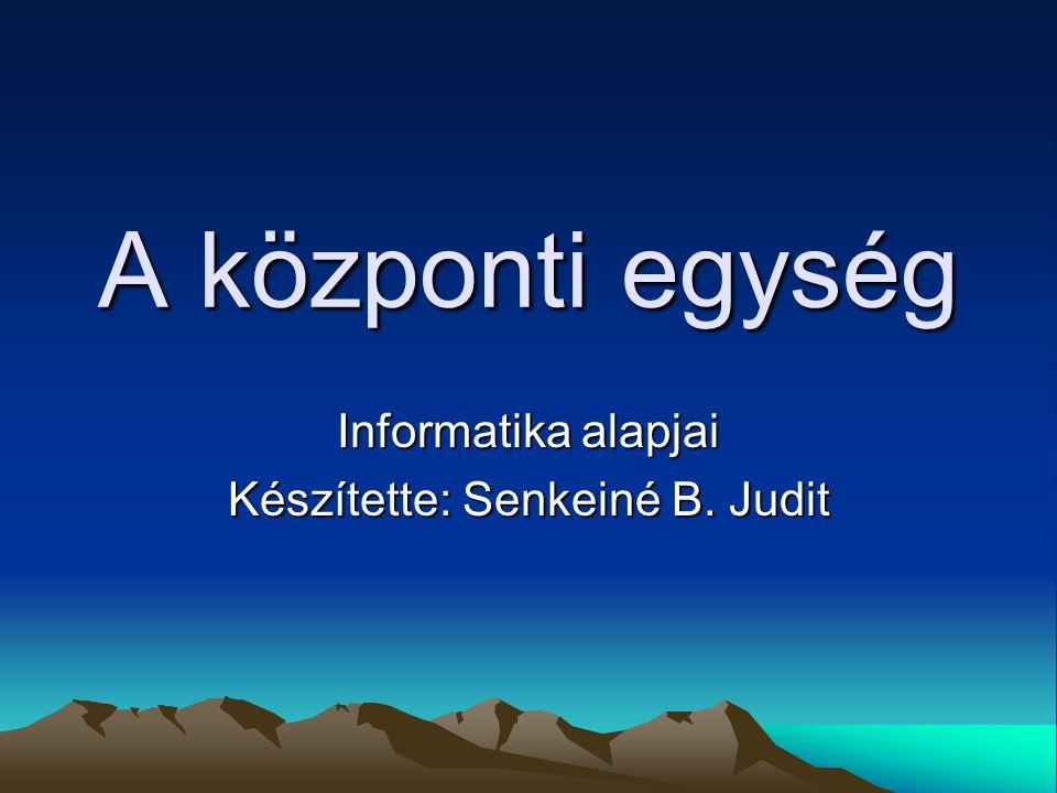 A központi egység Informatika alapjai Készítette: Senkeiné B. Judit
