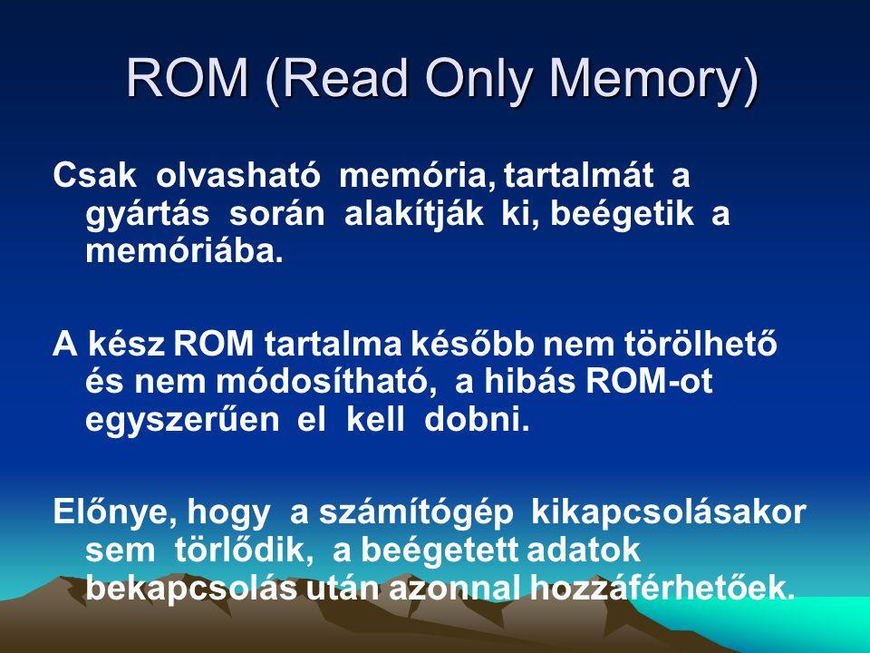 ROM (Read Only Memory) ROM (Read Only Memory) Csak olvasható memória, tartalmát a gyártás során alakítják ki, beégetik a memóriába.