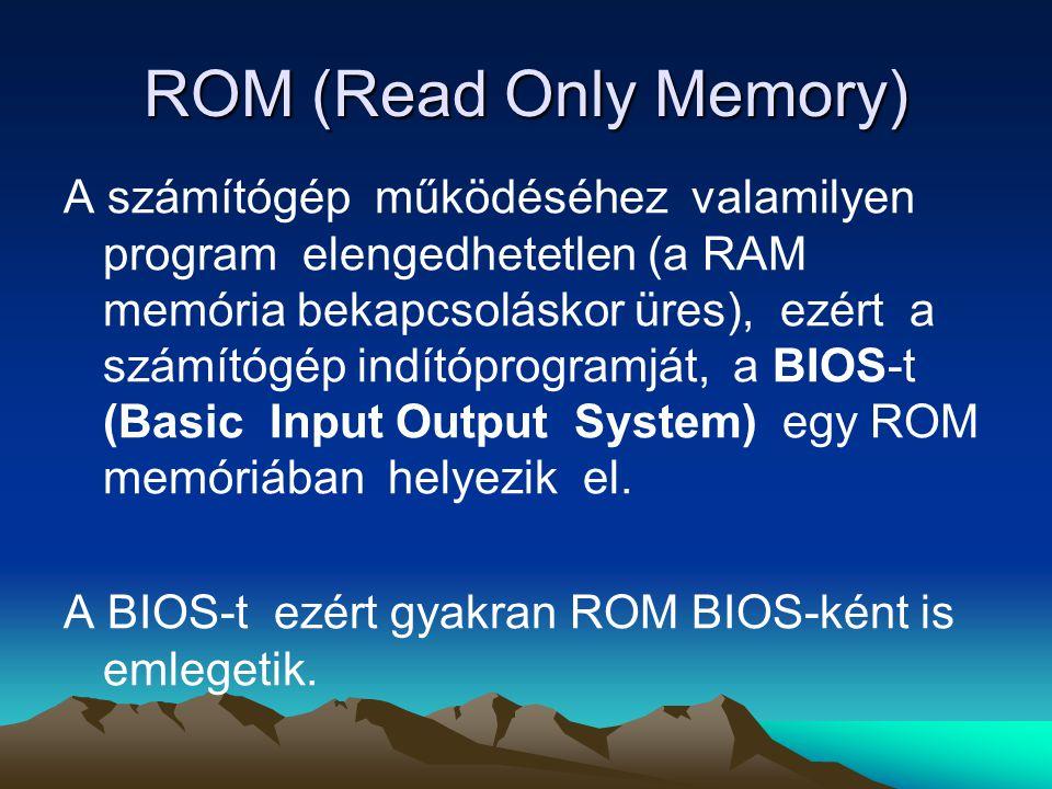 ROM (Read Only Memory) A számítógép működéséhez valamilyen program elengedhetetlen (a RAM memória bekapcsoláskor üres), ezért a számítógép indítóprogramját, a BIOS-t (Basic Input Output System) egy ROM memóriában helyezik el.
