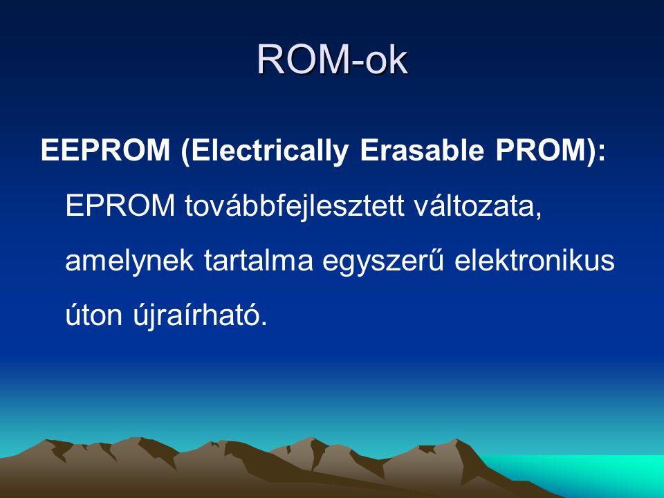 ROM-ok EEPROM (Electrically Erasable PROM): EPROM továbbfejlesztett változata, amelynek tartalma egyszerű elektronikus úton újraírható.