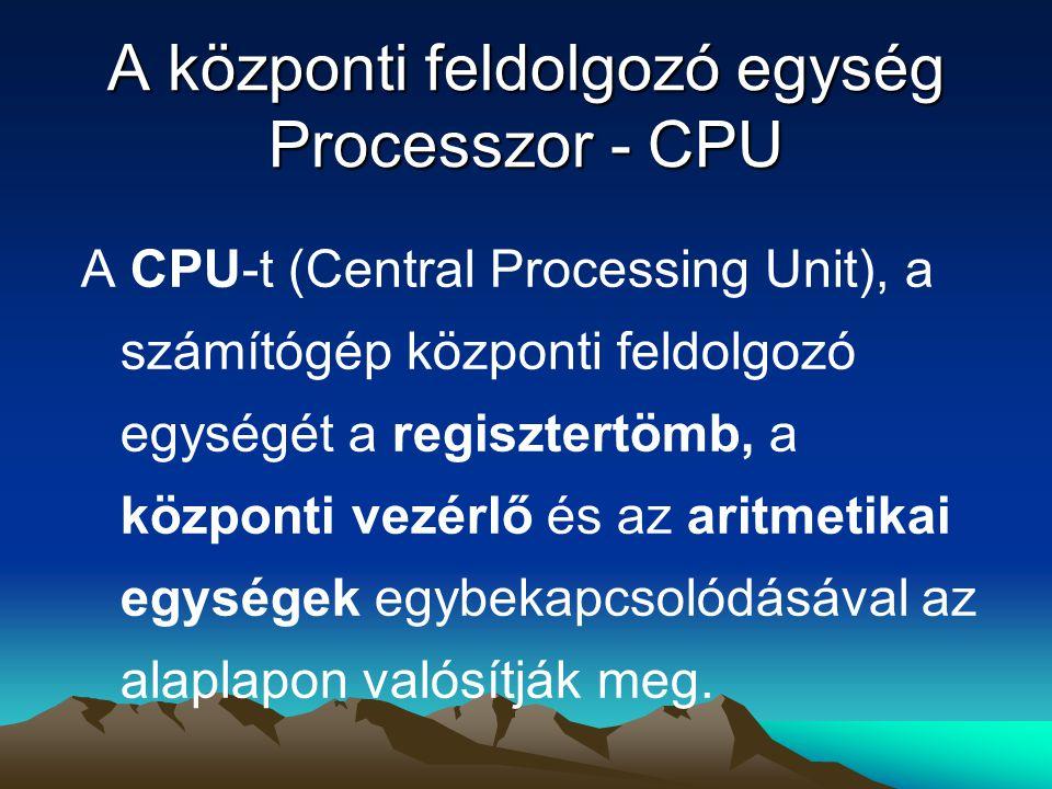 A központi feldolgozó egység Processzor - CPU A CPU-t (Central Processing Unit), a számítógép központi feldolgozó egységét a regisztertömb, a központi vezérlő és az aritmetikai egységek egybekapcsolódásával az alaplapon valósítják meg.