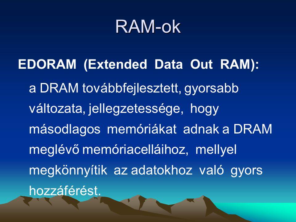 RAM-ok EDORAM (Extended Data Out RAM): a DRAM továbbfejlesztett, gyorsabb változata, jellegzetessége, hogy másodlagos memóriákat adnak a DRAM meglévő memóriacelláihoz, mellyel megkönnyítik az adatokhoz való gyors hozzáférést.