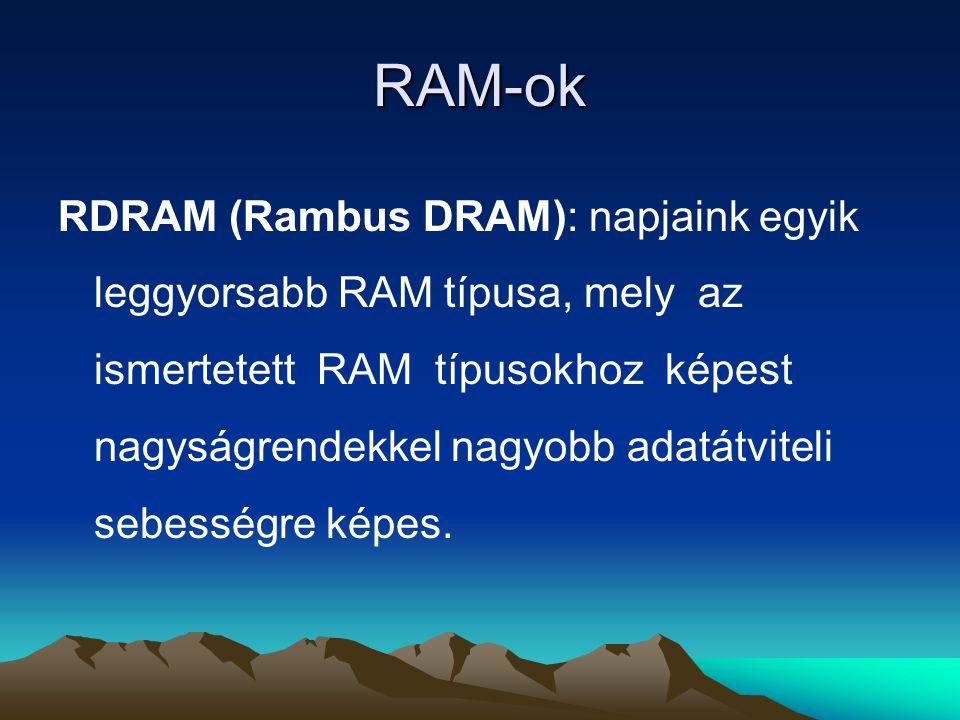 RAM-ok RDRAM (Rambus DRAM): napjaink egyik leggyorsabb RAM típusa, mely az ismertetett RAM típusokhoz képest nagyságrendekkel nagyobb adatátviteli sebességre képes.