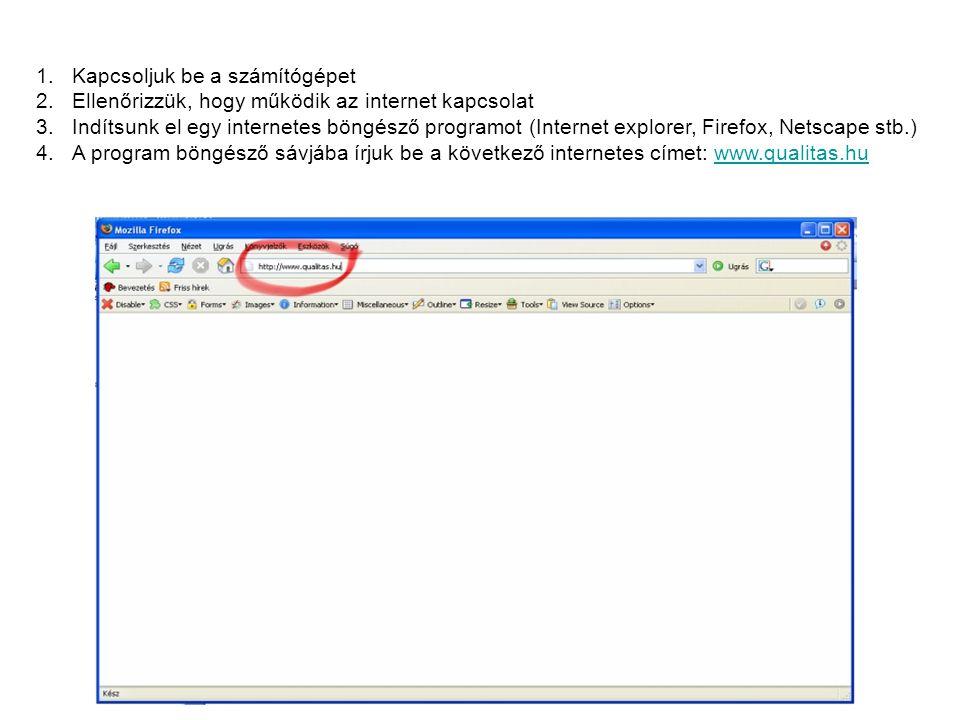 1.Kapcsoljuk be a számítógépet 2.Ellenőrizzük, hogy működik az internet kapcsolat 3.Indítsunk el egy internetes böngésző programot (Internet explorer, Firefox, Netscape stb.) 4.A program böngésző sávjába írjuk be a következő internetes címet: www.qualitas.huwww.qualitas.hu