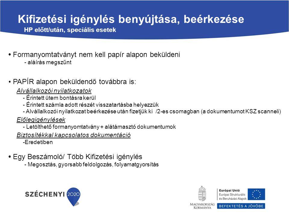Kifizetési igénylés benyújtása, beérkezése HP előtt/után, speciális esetek Formanyomtatványt nem kell papír alapon beküldeni - aláírás megszűnt PAPÍR alapon beküldendő továbbra is: Alvállalkozói nyilatkozatok - Érintett ütem bontásra kerül - Érintett számla adott részét visszatartásba helyezzük - Alvállalkozói nyilatkozat beérkezése után fizetjük ki /2-es csomagban (a dokumentumot KSZ scanneli) Előlegigénylések - Letölthető formanyomtatvány + alátámasztó dokumentumok Biztosítékkal kapcsolatos dokumentáció -Eredetiben Egy Beszámoló/ Több Kifizetési igénylés - Megosztás, gyorsabb feldolgozás, folyamatgyorsítás