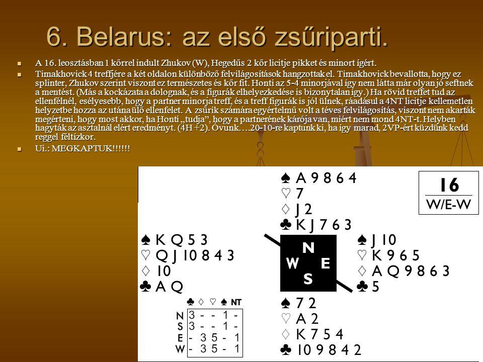 6. Belarus: az első zsűriparti. A 16. leosztásban 1 kőrrel indult Zhukov (W), Hegedűs 2 kőr licitje pikket és minort ígért. A 16. leosztásban 1 kőrrel