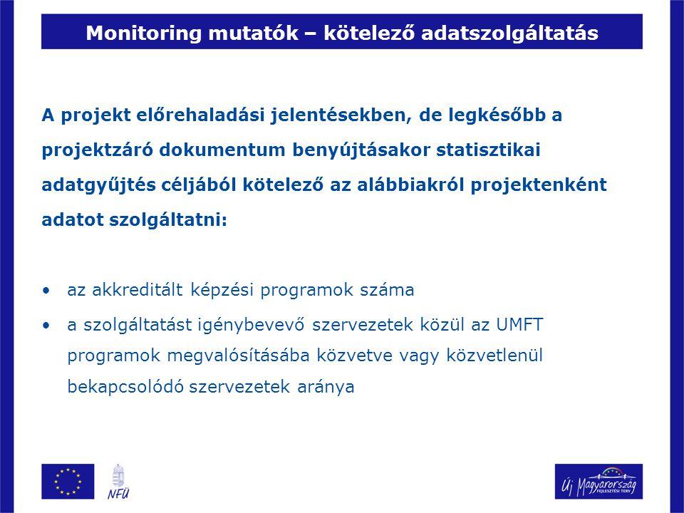 Monitoring mutatók – kötelező adatszolgáltatás A projekt előrehaladási jelentésekben, de legkésőbb a projektzáró dokumentum benyújtásakor statisztikai adatgyűjtés céljából kötelező az alábbiakról projektenként adatot szolgáltatni: az akkreditált képzési programok száma a szolgáltatást igénybevevő szervezetek közül az UMFT programok megvalósításába közvetve vagy közvetlenül bekapcsolódó szervezetek aránya