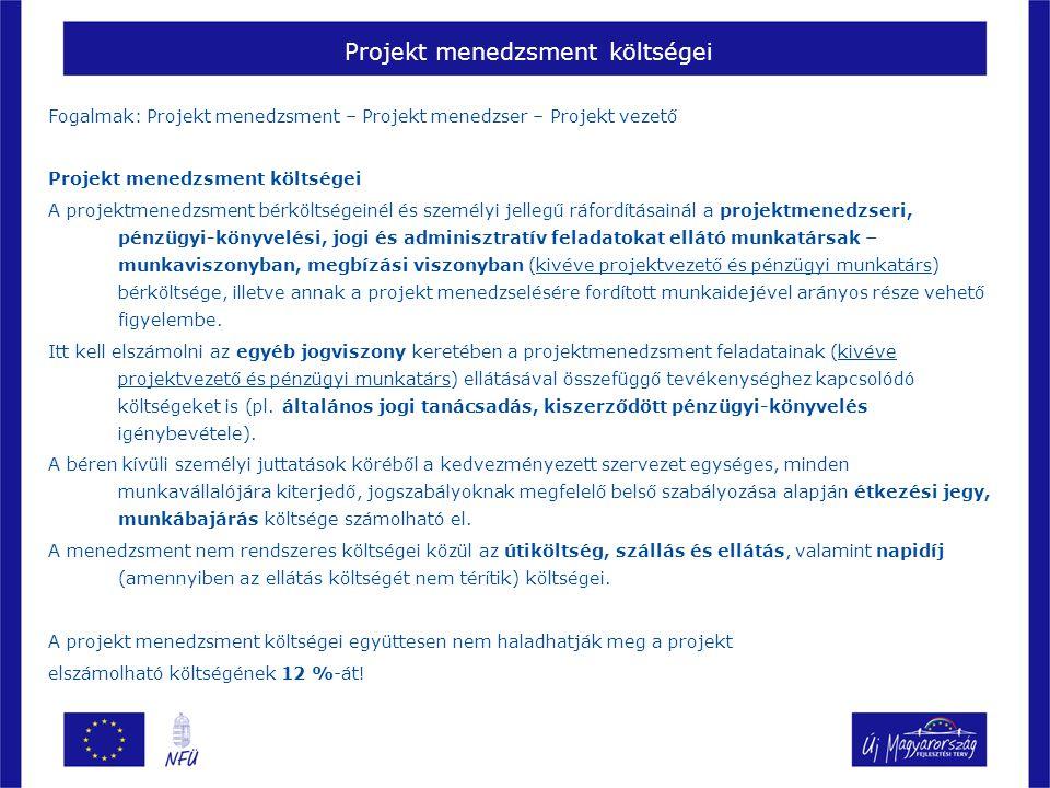 Projekt menedzsment költségei Fogalmak: Projekt menedzsment – Projekt menedzser – Projekt vezető Projekt menedzsment költségei A projektmenedzsment bérköltségeinél és személyi jellegű ráfordításainál a projektmenedzseri, pénzügyi-könyvelési, jogi és adminisztratív feladatokat ellátó munkatársak – munkaviszonyban, megbízási viszonyban (kivéve projektvezető és pénzügyi munkatárs) bérköltsége, illetve annak a projekt menedzselésére fordított munkaidejével arányos része vehető figyelembe.