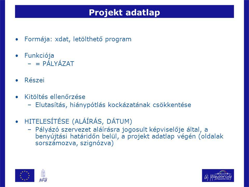 Projekt adatlap Formája: xdat, letölthető program Funkciója –= PÁLYÁZAT Részei Kitöltés ellenőrzése –Elutasítás, hiánypótlás kockázatának csökkentése HITELESÍTÉSE (ALÁÍRÁS, DÁTUM) –Pályázó szervezet aláírásra jogosult képviselője által, a benyújtási határidőn belül, a projekt adatlap végén (oldalak sorszámozva, szignózva)