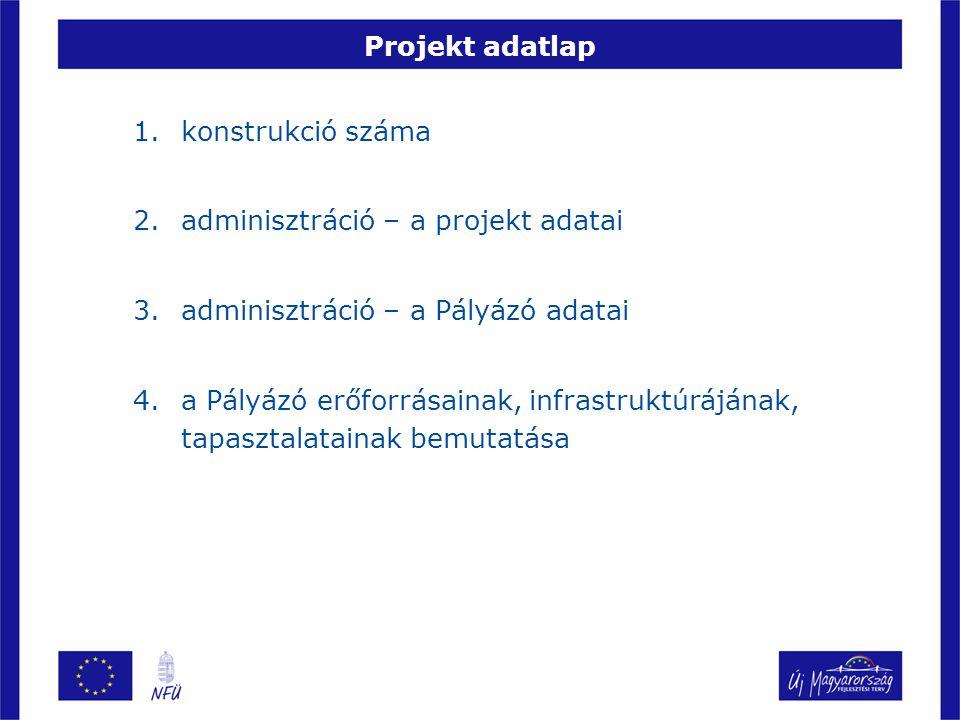 Projekt adatlap 1.konstrukció száma 2.adminisztráció – a projekt adatai 3.adminisztráció – a Pályázó adatai 4.a Pályázó erőforrásainak, infrastruktúrájának, tapasztalatainak bemutatása