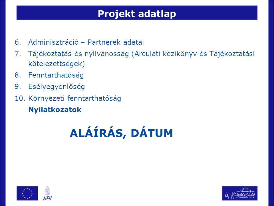 Projekt adatlap 6.Adminisztráció – Partnerek adatai 7.Tájékoztatás és nyilvánosság (Arculati kézikönyv és Tájékoztatási kötelezettségek) 8.Fenntarthatóság 9.Esélyegyenlőség 10.Környezeti fenntarthatóság Nyilatkozatok ALÁÍRÁS, DÁTUM