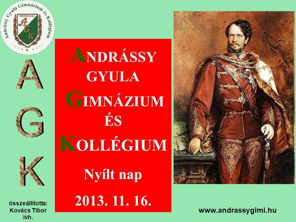összeállította: Kovács Tibor ivh. www.andrassygimi.hu A NDRÁSSY GYULA G IMNÁZIUM ÉS K OLLÉGIUM Nyílt nap 2013. 11. 16.