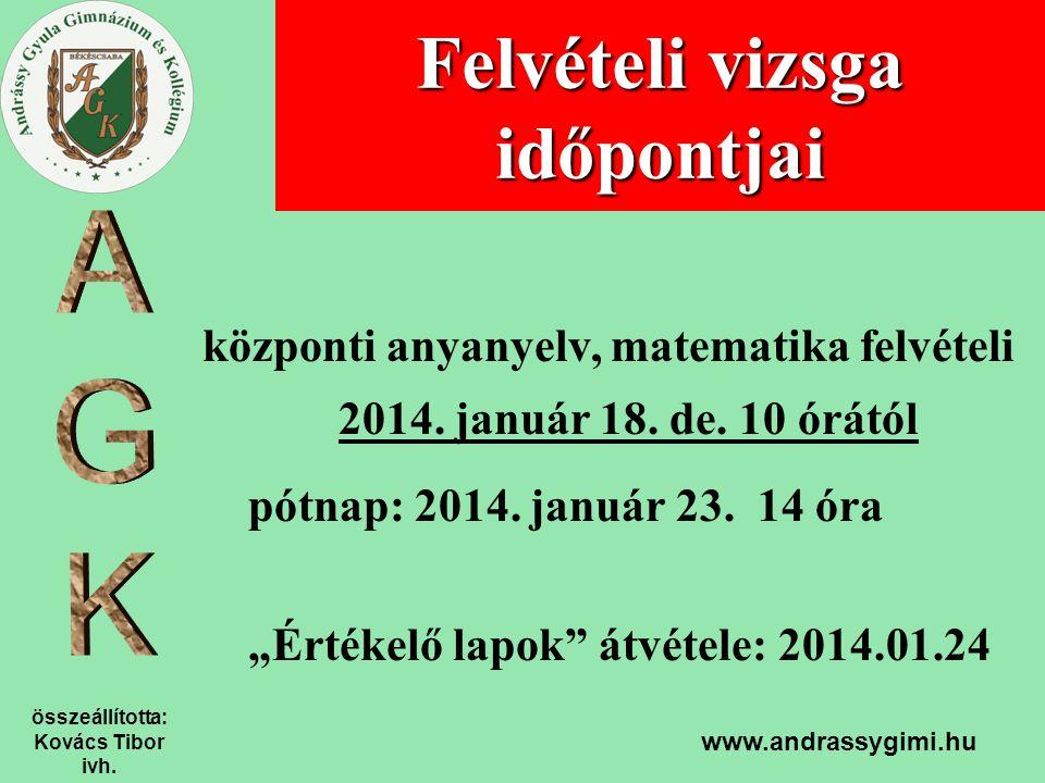 összeállította: Kovács Tibor ivh. www.andrassygimi.hu Felvételi vizsga időpontjai központi anyanyelv, matematika felvételi 2014. január 18. de. 10 órá