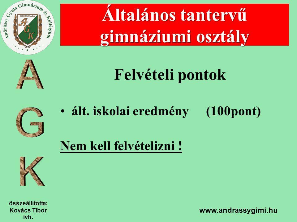 összeállította: Kovács Tibor ivh. www.andrassygimi.hu Felvételi pontok ált. iskolai eredmény (100pont) Nem kell felvételizni ! Általános tantervű gimn