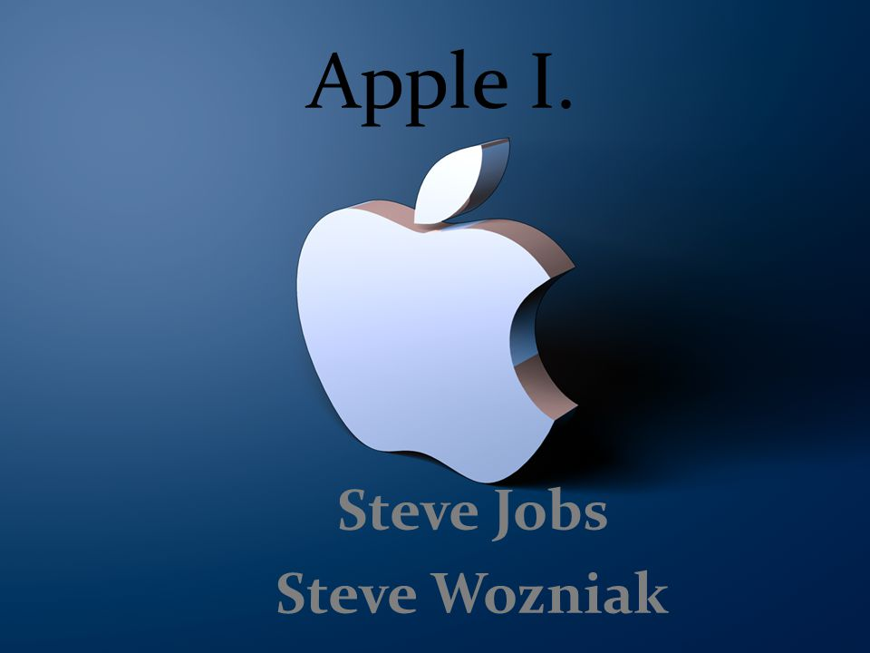Apple I. Steve Jobs Steve Wozniak