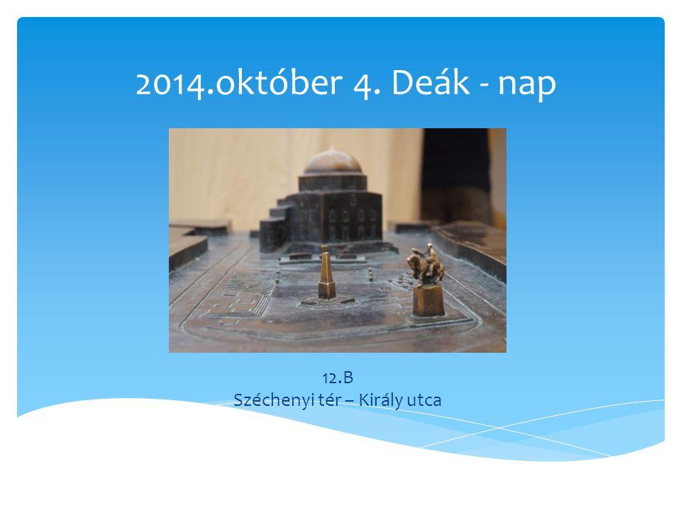 2014.október 4. Deák - nap 12.B Széchenyi tér – Király utca