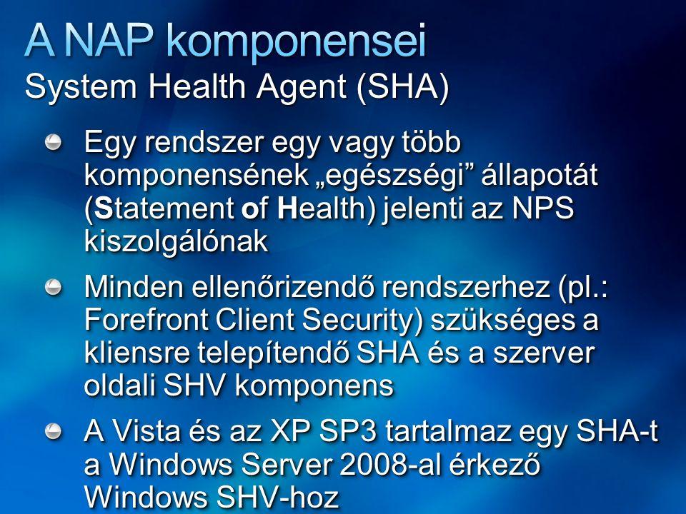 """System Health Agent (SHA) Egy rendszer egy vagy több komponensének """"egészségi állapotát (Statement of Health) jelenti az NPS kiszolgálónak Minden ellenőrizendő rendszerhez (pl.: Forefront Client Security) szükséges a kliensre telepítendő SHA és a szerver oldali SHV komponens A Vista és az XP SP3 tartalmaz egy SHA-t a Windows Server 2008-al érkező Windows SHV-hoz Egy rendszer egy vagy több komponensének """"egészségi állapotát (Statement of Health) jelenti az NPS kiszolgálónak Minden ellenőrizendő rendszerhez (pl.: Forefront Client Security) szükséges a kliensre telepítendő SHA és a szerver oldali SHV komponens A Vista és az XP SP3 tartalmaz egy SHA-t a Windows Server 2008-al érkező Windows SHV-hoz"""