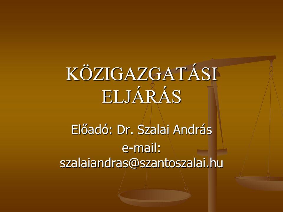 KÖZIGAZGATÁSI ELJÁRÁS Előadó: Dr. Szalai András e-mail: szalaiandras@szantoszalai.hu
