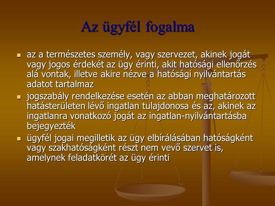 Az ügyfél fogalma az a természetes személy, vagy szervezet, akinek jogát vagy jogos érdekét az ügy érinti, akit hatósági ellenőrzés alá vontak, illetv