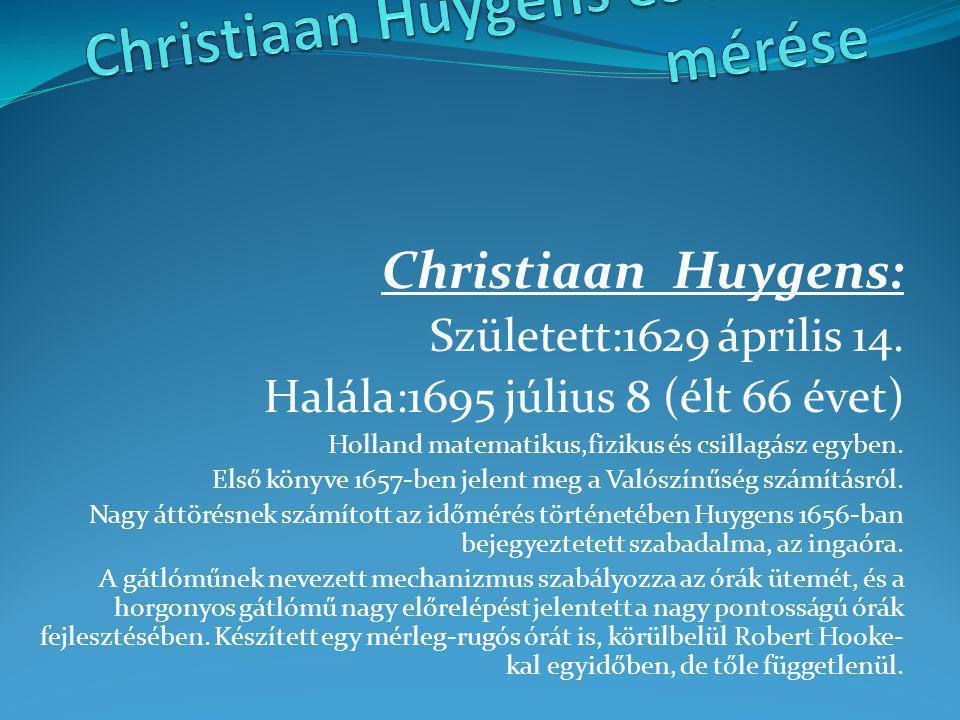 Christiaan Huygens: Született:1629 április 14. Halála:1695 július 8 (élt 66 évet) Holland matematikus,fizikus és csillagász egyben. Első könyve 1657-b