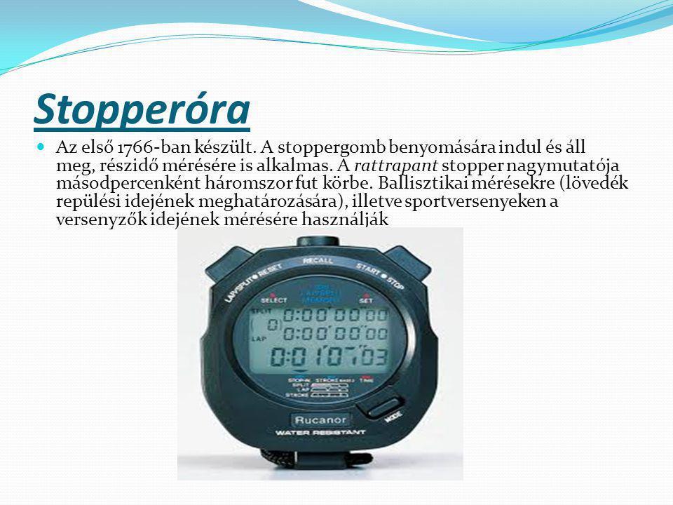 Stopperóra Az első 1766-ban készült. A stoppergomb benyomására indul és áll meg, részidő mérésére is alkalmas. A rattrapant stopper nagymutatója másod