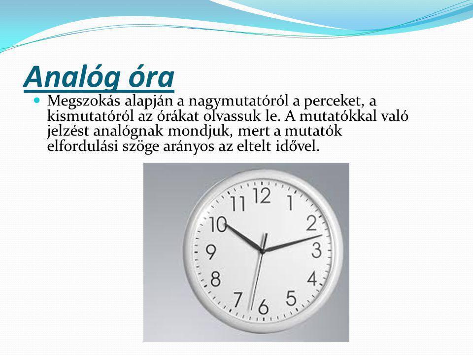 Analóg óra Megszokás alapján a nagymutatóról a perceket, a kismutatóról az órákat olvassuk le. A mutatókkal való jelzést analógnak mondjuk, mert a mut