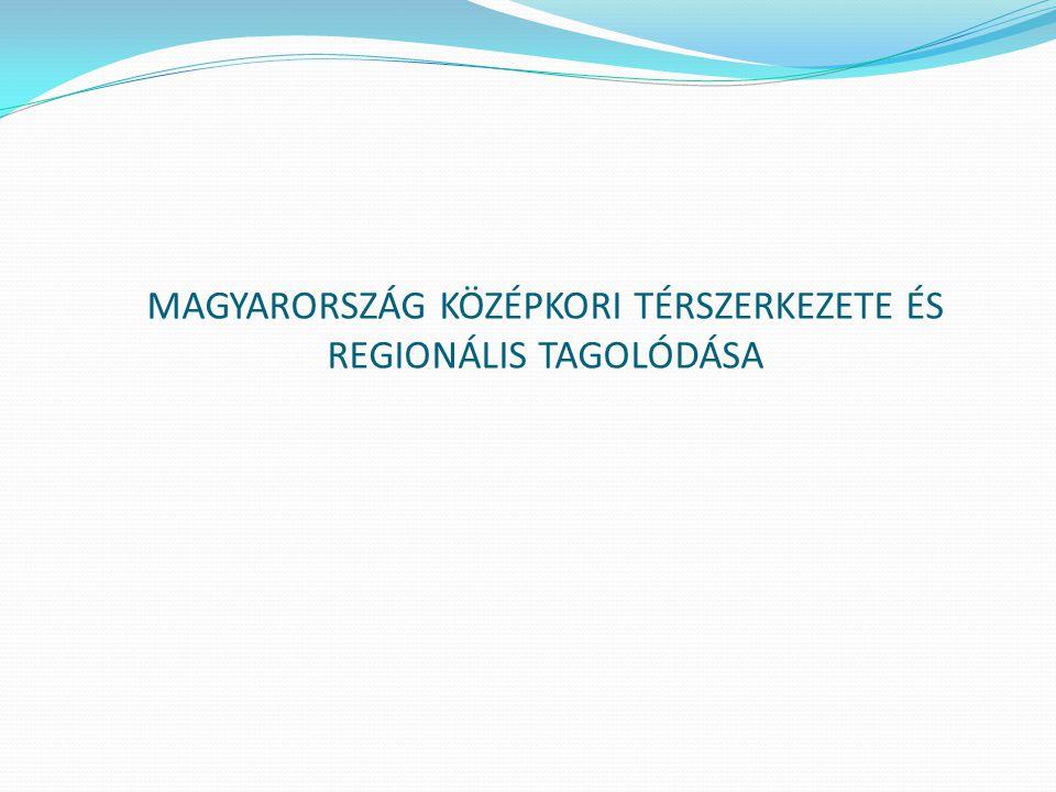 MAGYARORSZÁG KÖZÉPKORI TÉRSZERKEZETE ÉS REGIONÁLIS TAGOLÓDÁSA