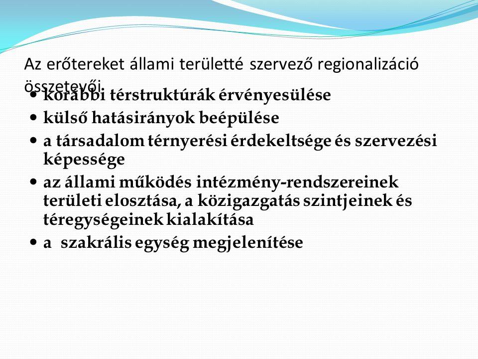 Az erőtereket állami területté szervező regionalizáció összetevői korábbi térstruktúrák érvényesülése külső hatásirányok beépülése a társadalom térnyerési érdekeltsége és szervezési képessége az állami működés intézmény-rendszereinek területi elosztása, a közigazgatás szintjeinek és téregységeinek kialakítása a szakrális egység megjelenítése