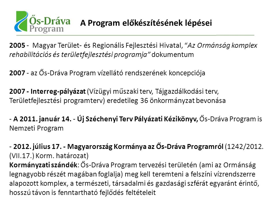 2005 - Magyar Terület- és Regionális Fejlesztési Hivatal, Az Ormánság komplex rehabilitációs és területfejlesztési programja dokumentum 2007 - az Ős-Dráva Program vízellátó rendszerének koncepciója 2007 - Interreg-pályázat (Vízügyi műszaki terv, Tájgazdálkodási terv, Területfejlesztési programterv) eredetileg 36 önkormányzat bevonása - A 2011.