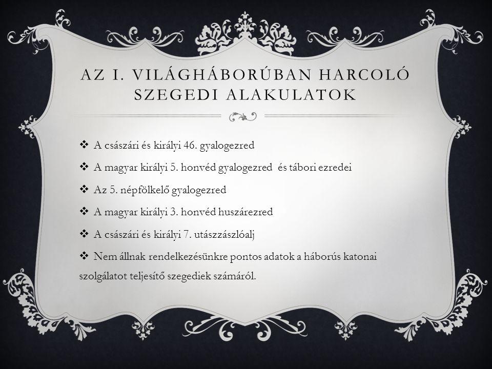 AZ I. VILÁGHÁBORÚBAN HARCOLÓ SZEGEDI ALAKULATOK  A császári és királyi 46. gyalogezred  A magyar királyi 5. honvéd gyalogezred és tábori ezredei  A