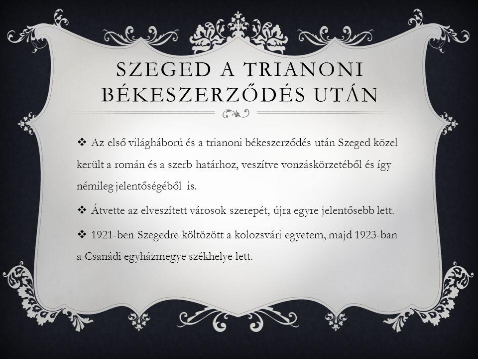 SZEGED A TRIANONI BÉKESZERZŐDÉS UTÁN  Az első világháború és a trianoni békeszerződés után Szeged közel került a román és a szerb határhoz, veszítve