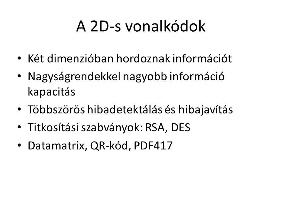 A 2D-s vonalkódok Két dimenzióban hordoznak információt Nagyságrendekkel nagyobb információ kapacitás Többszörös hibadetektálás és hibajavítás Titkosítási szabványok: RSA, DES Datamatrix, QR-kód, PDF417