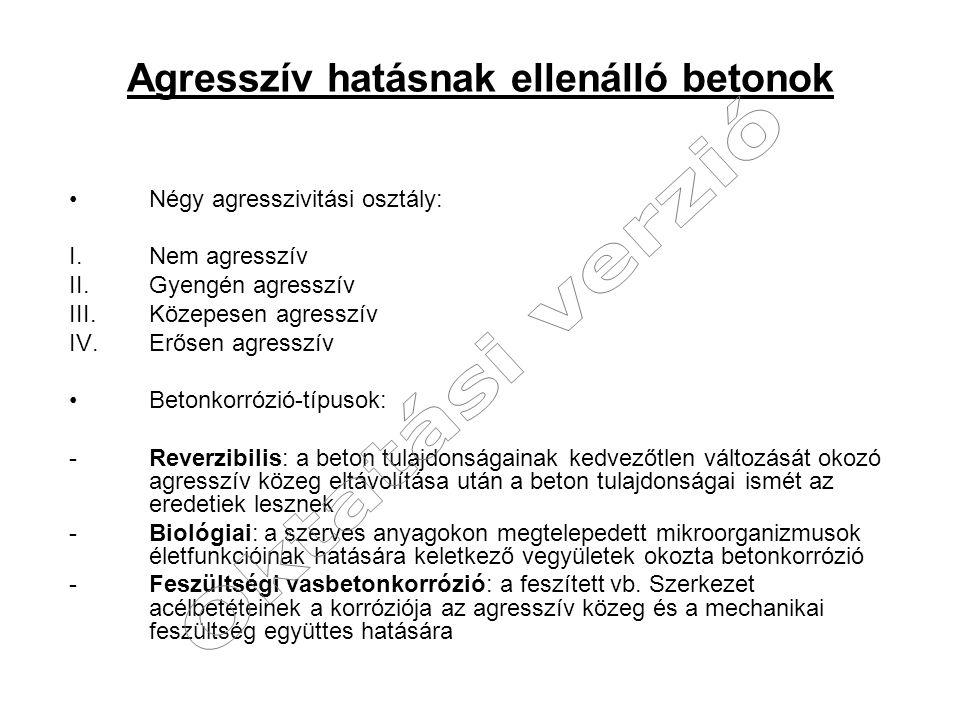 Agresszív hatásnak ellenálló betonok Négy agresszivitási osztály: I.Nem agresszív II.Gyengén agresszív III.Közepesen agresszív IV.Erősen agresszív Bet