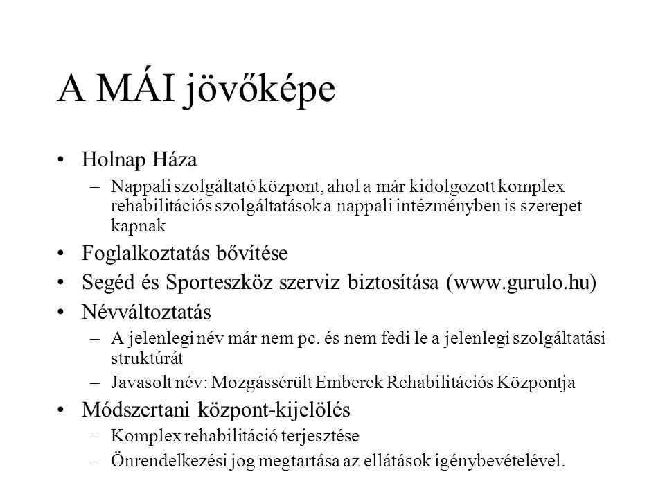 A MÁI jövőképe Holnap Háza –Nappali szolgáltató központ, ahol a már kidolgozott komplex rehabilitációs szolgáltatások a nappali intézményben is szerepet kapnak Foglalkoztatás bővítése Segéd és Sporteszköz szerviz biztosítása (www.gurulo.hu) Névváltoztatás –A jelenlegi név már nem pc.