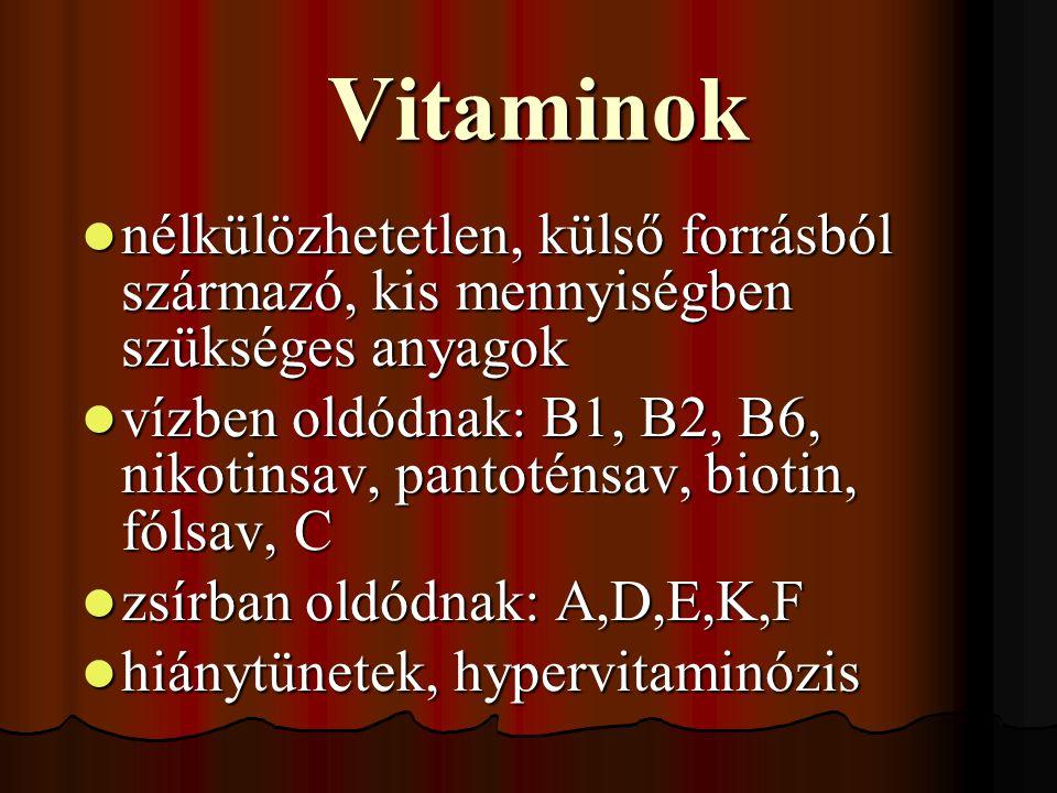 Vitaminok nélkülözhetetlen, külső forrásból származó, kis mennyiségben szükséges anyagok nélkülözhetetlen, külső forrásból származó, kis mennyiségben szükséges anyagok vízben oldódnak: B1, B2, B6, nikotinsav, pantoténsav, biotin, fólsav, C vízben oldódnak: B1, B2, B6, nikotinsav, pantoténsav, biotin, fólsav, C zsírban oldódnak: A,D,E,K,F zsírban oldódnak: A,D,E,K,F hiánytünetek, hypervitaminózis hiánytünetek, hypervitaminózis