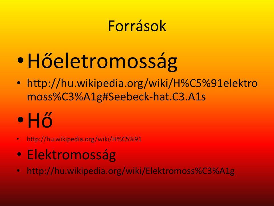 Források Hőeletromosság http://hu.wikipedia.org/wiki/H%C5%91elektro moss%C3%A1g#Seebeck-hat.C3.A1s Hő http://hu.wikipedia.org/wiki/H%C5%91 Elektromoss