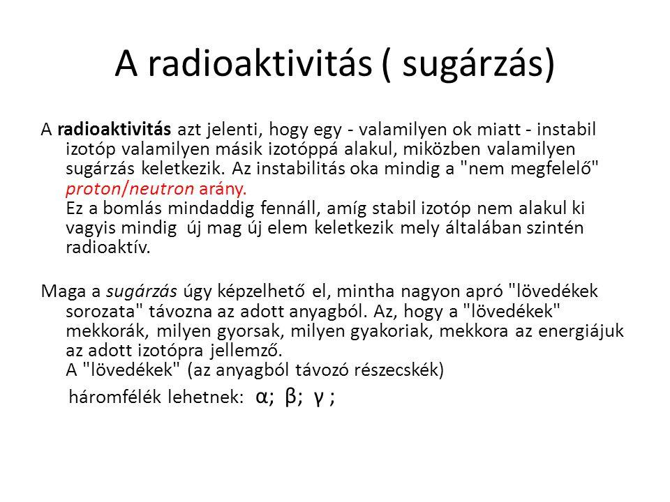 A radioaktivitás ( sugárzás) A radioaktivitás azt jelenti, hogy egy - valamilyen ok miatt - instabil izotóp valamilyen másik izotóppá alakul, miközben