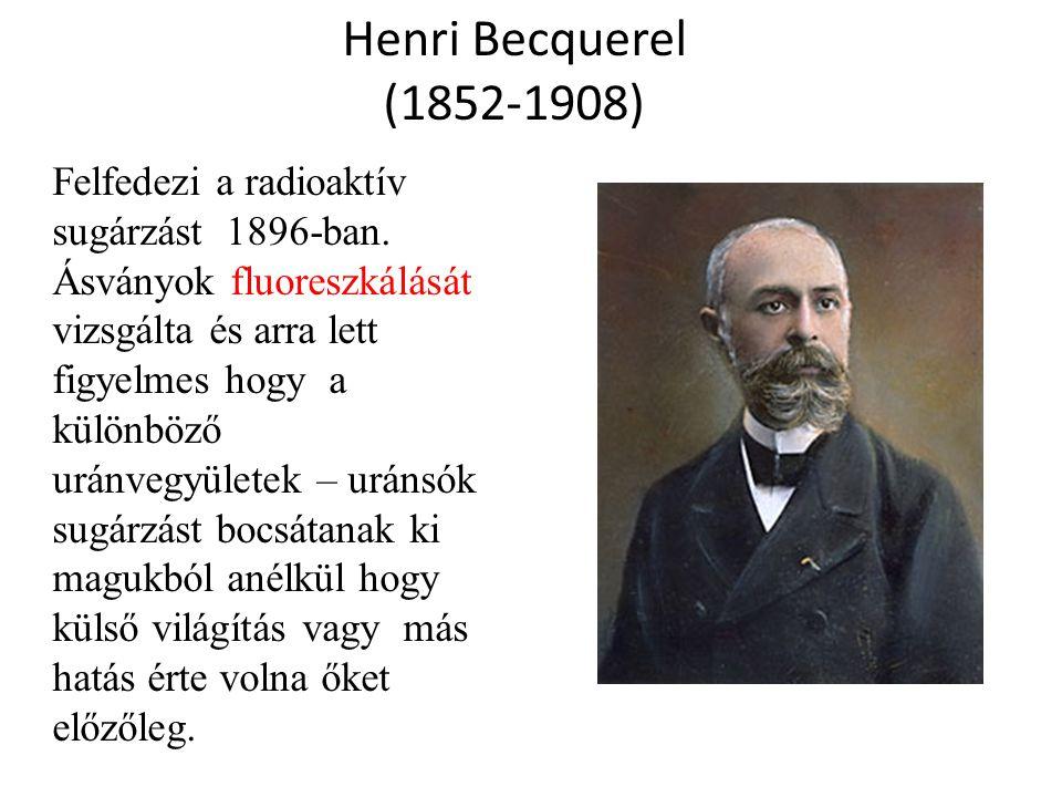 Henri Becquerel (1852-1908) Felfedezi a radioaktív sugárzást 1896-ban. Ásványok fluoreszkálását vizsgálta és arra lett figyelmes hogy a különböző urán