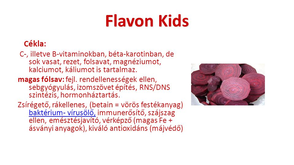 Flavon Kids Cékla: C-, illetve B-vitaminokban, béta-karotinban, de sok vasat, rezet, folsavat, magnéziumot, kalciumot, káliumot is tartalmaz. magas fó